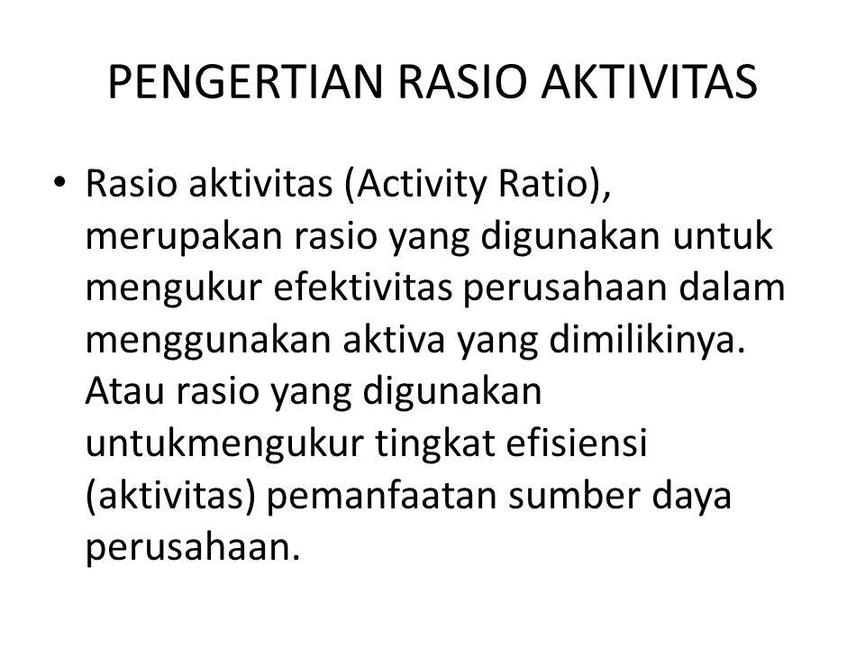 PENGERTIAN RASIO AKTIVITAS Rasio aktivitas (Activity Ratio), merupakan rasio yang digunakan untuk mengukur efektivitas perusahaan dalam menggunakan ak