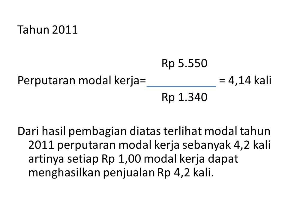 Tahun 2011 Rp 5.550 Perputaran modal kerja== 4,14 kali Rp 1.340 Dari hasil pembagian diatas terlihat modal tahun 2011 perputaran modal kerja sebanyak