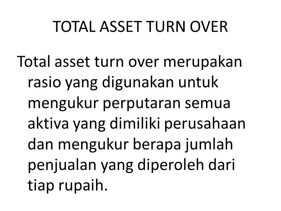 TOTAL ASSET TURN OVER Total asset turn over merupakan rasio yang digunakan untuk mengukur perputaran semua aktiva yang dimiliki perusahaan dan menguku