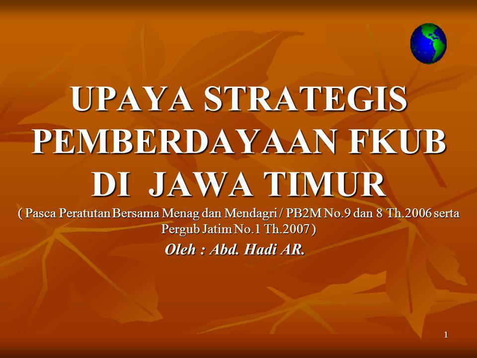 1 UPAYA STRATEGIS PEMBERDAYAAN FKUB DI JAWA TIMUR ( Pasca Peratutan Bersama Menag dan Mendagri / PB2M No.9 dan 8 Th.2006 serta Pergub Jatim No.1 Th.20