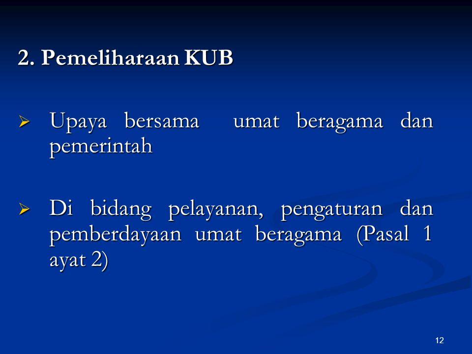 12 2. Pemeliharaan KUB  Upaya bersama umat beragama dan pemerintah  Di bidang pelayanan, pengaturan dan pemberdayaan umat beragama (Pasal 1 ayat 2)