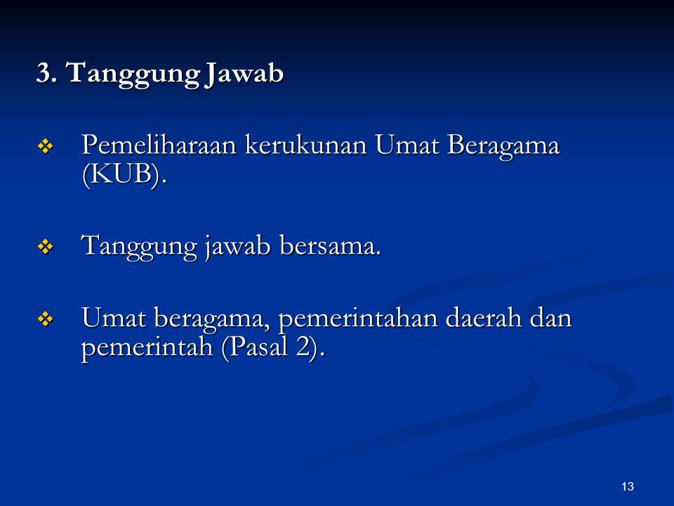 13 3. Tanggung Jawab  Pemeliharaan kerukunan Umat Beragama (KUB).  Tanggung jawab bersama.  Umat beragama, pemerintahan daerah dan pemerintah (Pasa