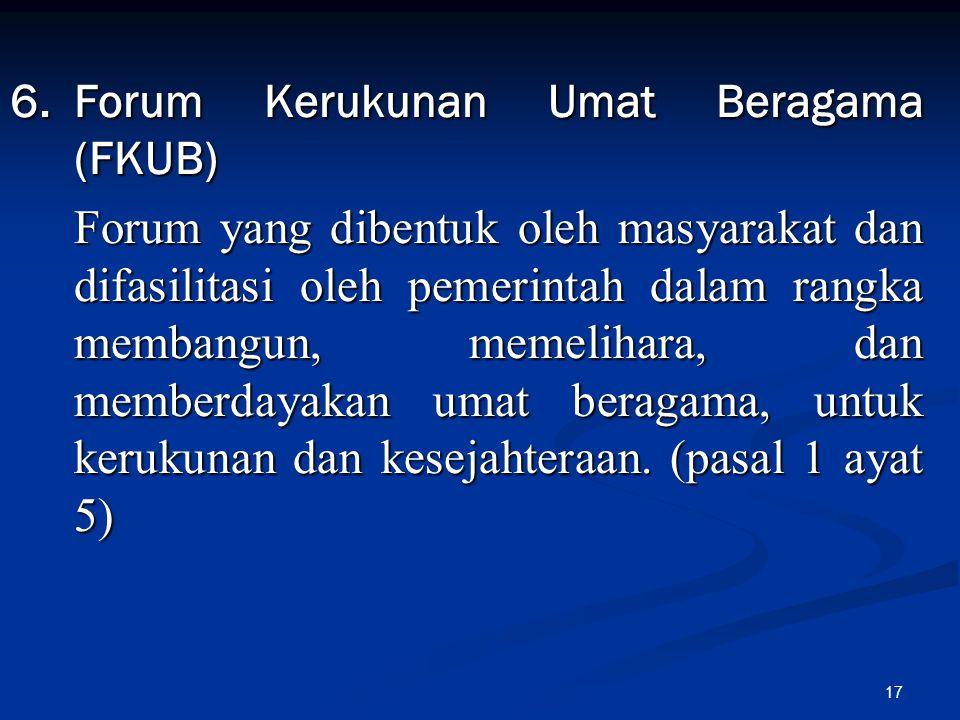 17 6.Forum Kerukunan Umat Beragama (FKUB) Forum yang dibentuk oleh masyarakat dan difasilitasi oleh pemerintah dalam rangka membangun, memelihara, dan
