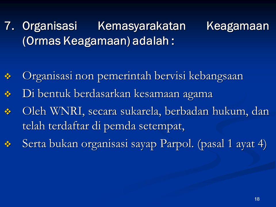 18 7.Organisasi Kemasyarakatan Keagamaan (Ormas Keagamaan) adalah :  Organisasi non pemerintah bervisi kebangsaan  Di bentuk berdasarkan kesamaan ag