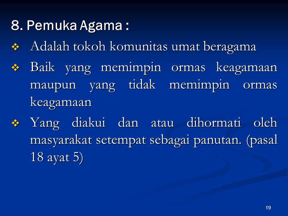 19 8. Pemuka Agama :  Adalah tokoh komunitas umat beragama  Baik yang memimpin ormas keagamaan maupun yang tidak memimpin ormas keagamaan  Yang dia