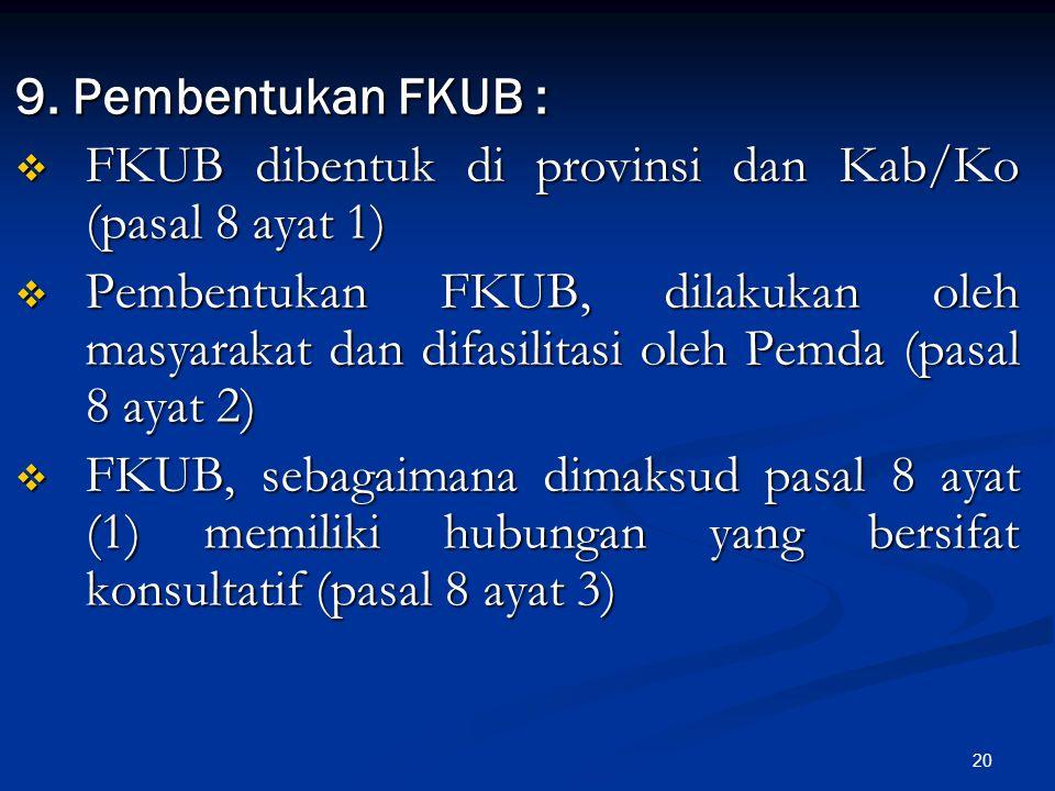20 9. Pembentukan FKUB :  FKUB dibentuk di provinsi dan Kab/Ko (pasal 8 ayat 1)  Pembentukan FKUB, dilakukan oleh masyarakat dan difasilitasi oleh P