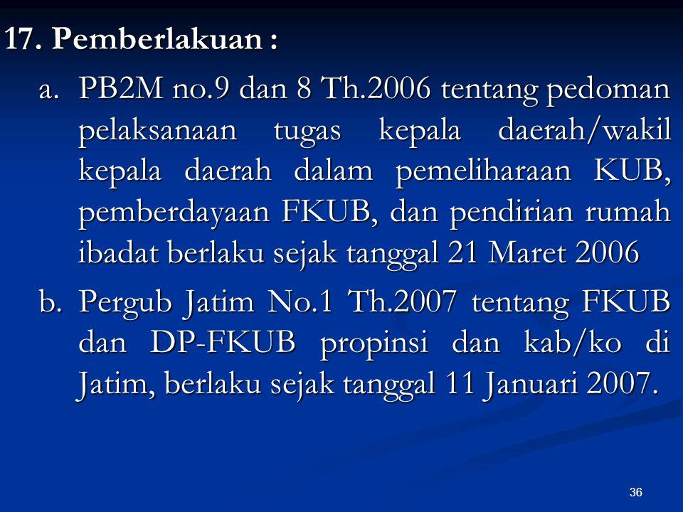 36 17. Pemberlakuan : a. PB2M no.9 dan 8 Th.2006 tentang pedoman pelaksanaan tugas kepala daerah/wakil kepala daerah dalam pemeliharaan KUB, pemberday