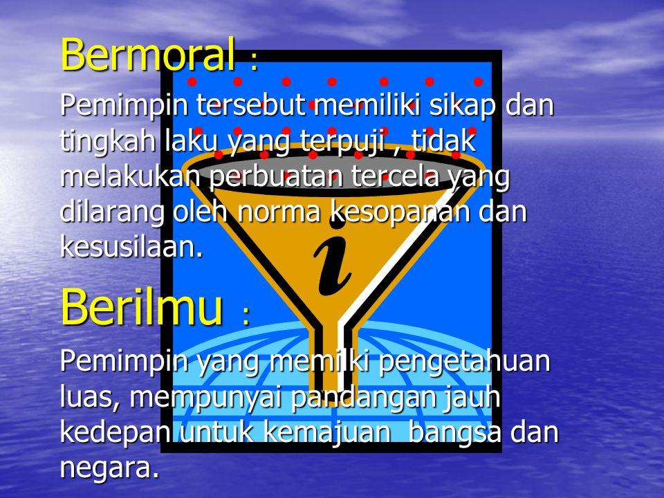 Bermoral : Pemimpin tersebut memiliki sikap dan tingkah laku yang terpuji, tidak melakukan perbuatan tercela yang dilarang oleh norma kesopanan dan ke