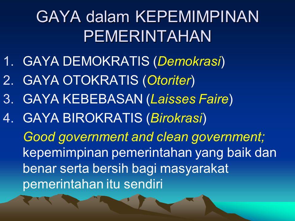GAYA dalam KEPEMIMPINAN PEMERINTAHAN 1.GAYA DEMOKRATIS (Demokrasi) 2.GAYA OTOKRATIS (Otoriter) 3.GAYA KEBEBASAN (Laisses Faire) 4.GAYA BIROKRATIS (Bir