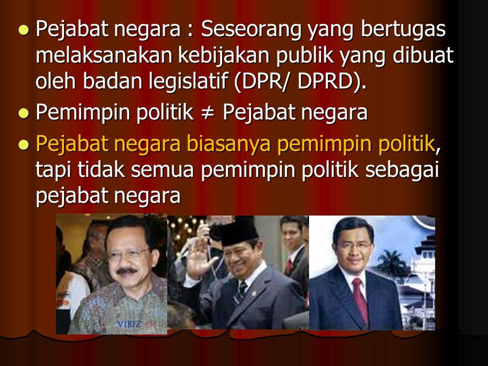 Pejabat negara : Seseorang yang bertugas melaksanakan kebijakan publik yang dibuat oleh badan legislatif (DPR/ DPRD). Pejabat negara : Seseorang yang