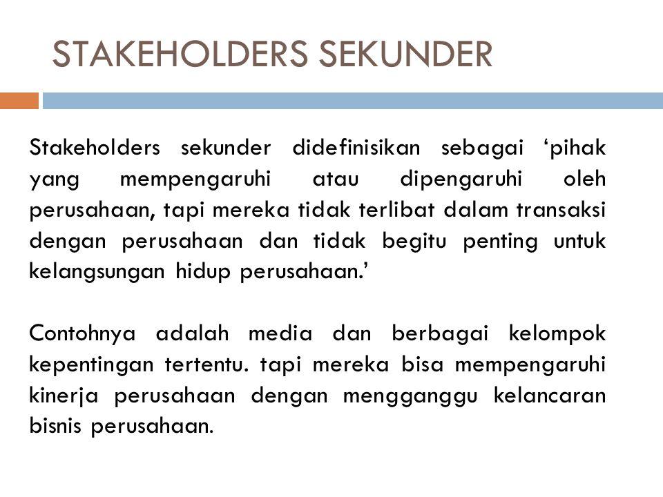 STAKEHOLDERS SEKUNDER Stakeholders sekunder didefinisikan sebagai 'pihak yang mempengaruhi atau dipengaruhi oleh perusahaan, tapi mereka tidak terliba