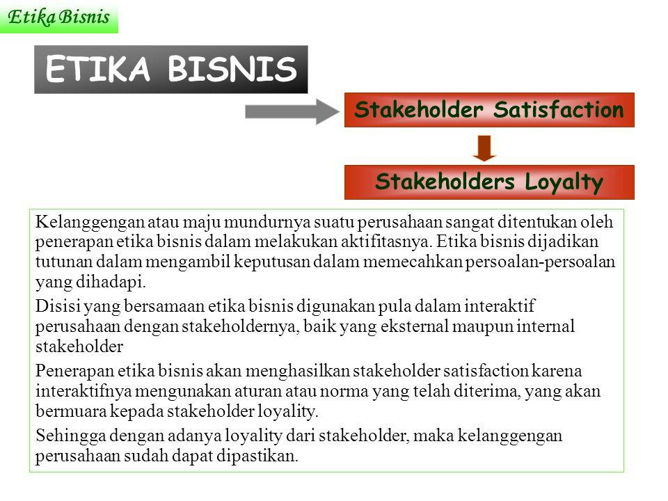 Etika Bisnis ETIKA BISNIS Stakeholder Satisfaction Stakeholders Loyalty Kelanggengan atau maju mundurnya suatu perusahaan sangat ditentukan oleh penerapan etika bisnis dalam melakukan aktifitasnya.