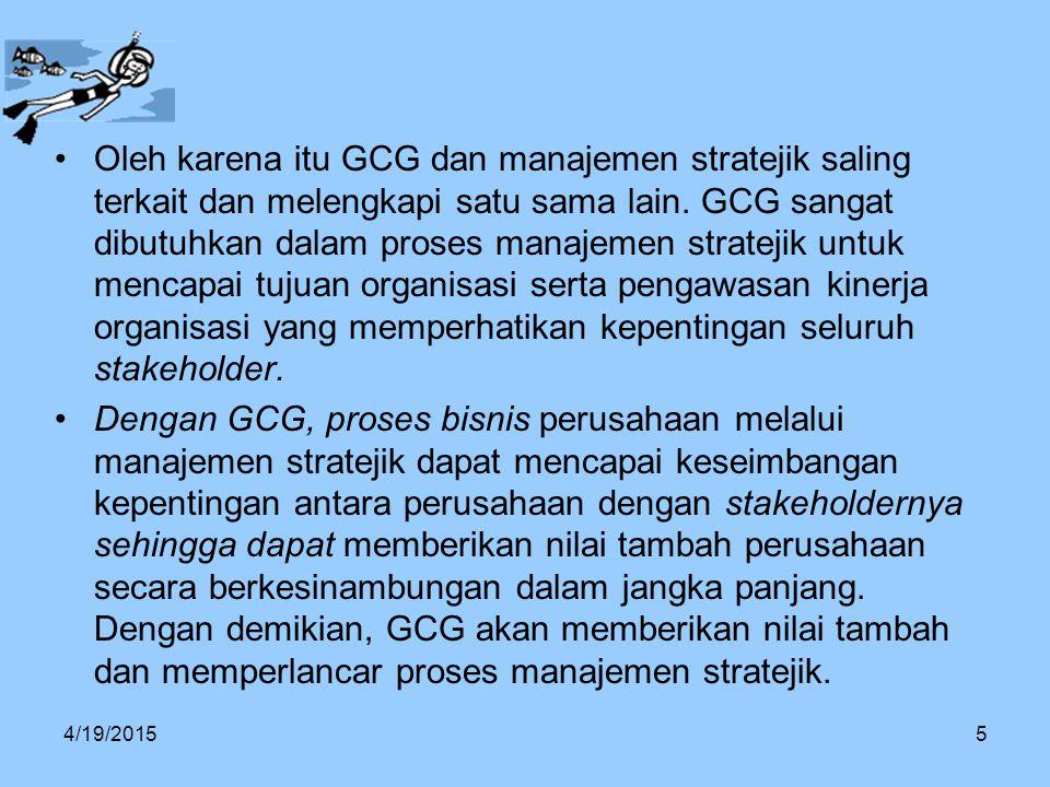 Oleh karena itu GCG dan manajemen stratejik saling terkait dan melengkapi satu sama lain. GCG sangat dibutuhkan dalam proses manajemen stratejik untuk