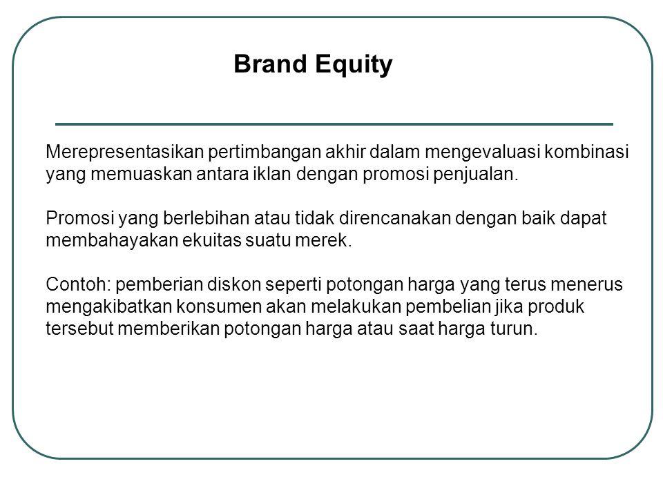 Brand Equity Merepresentasikan pertimbangan akhir dalam mengevaluasi kombinasi yang memuaskan antara iklan dengan promosi penjualan. Promosi yang berl