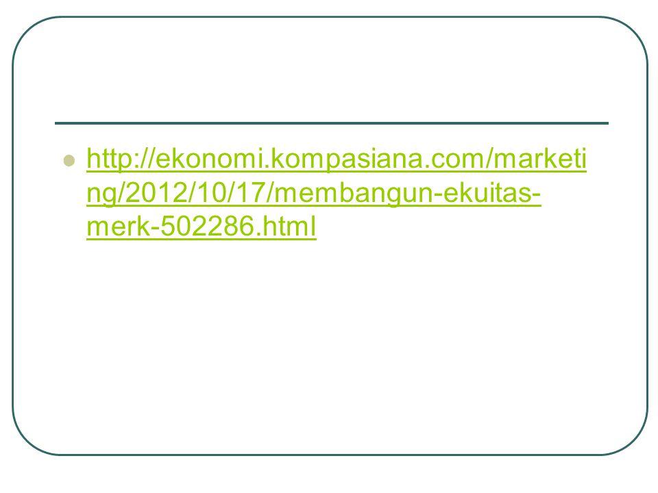 http://ekonomi.kompasiana.com/marketi ng/2012/10/17/membangun-ekuitas- merk-502286.html http://ekonomi.kompasiana.com/marketi ng/2012/10/17/membangun-