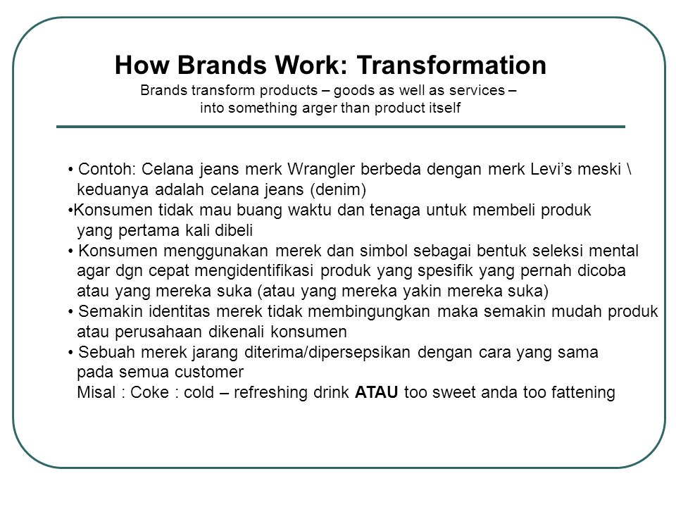 How Brands Work: Transformation Brands transform products – goods as well as services – into something arger than product itself Tangible Attributes Design Performance Ingredients/components Size/shape Price Marketing communication Digunakan untuk memutuskan apakah produk saingan berbeda Tangible Attributes Value Brand Image Image of stores where sold Perceptions of users of the brand Digunakan untuk memutuskan bagai- mana produk berbeda Memainkan peran penting jika hanya sedikit perbedaan secara fisik Tangible attributes penting agar saingan sulit meniru dan juga dapat lebih melibatkan emosi konsumen