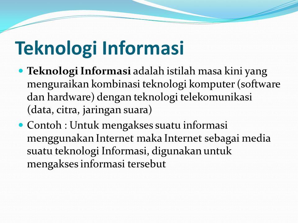 Teknologi Informasi Teknologi Informasi adalah istilah masa kini yang menguraikan kombinasi teknologi komputer (software dan hardware) dengan teknologi telekomunikasi (data, citra, jaringan suara) Contoh : Untuk mengakses suatu informasi menggunakan Internet maka Internet sebagai media suatu teknologi Informasi, digunakan untuk mengakses informasi tersebut