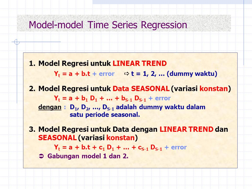 Model-model Time Series Regression 1.Model Regresi untuk LINEAR TREND Y t = a + b.t + error  t = 1, 2, … (dummy waktu) 2.Model Regresi untuk Data SEA