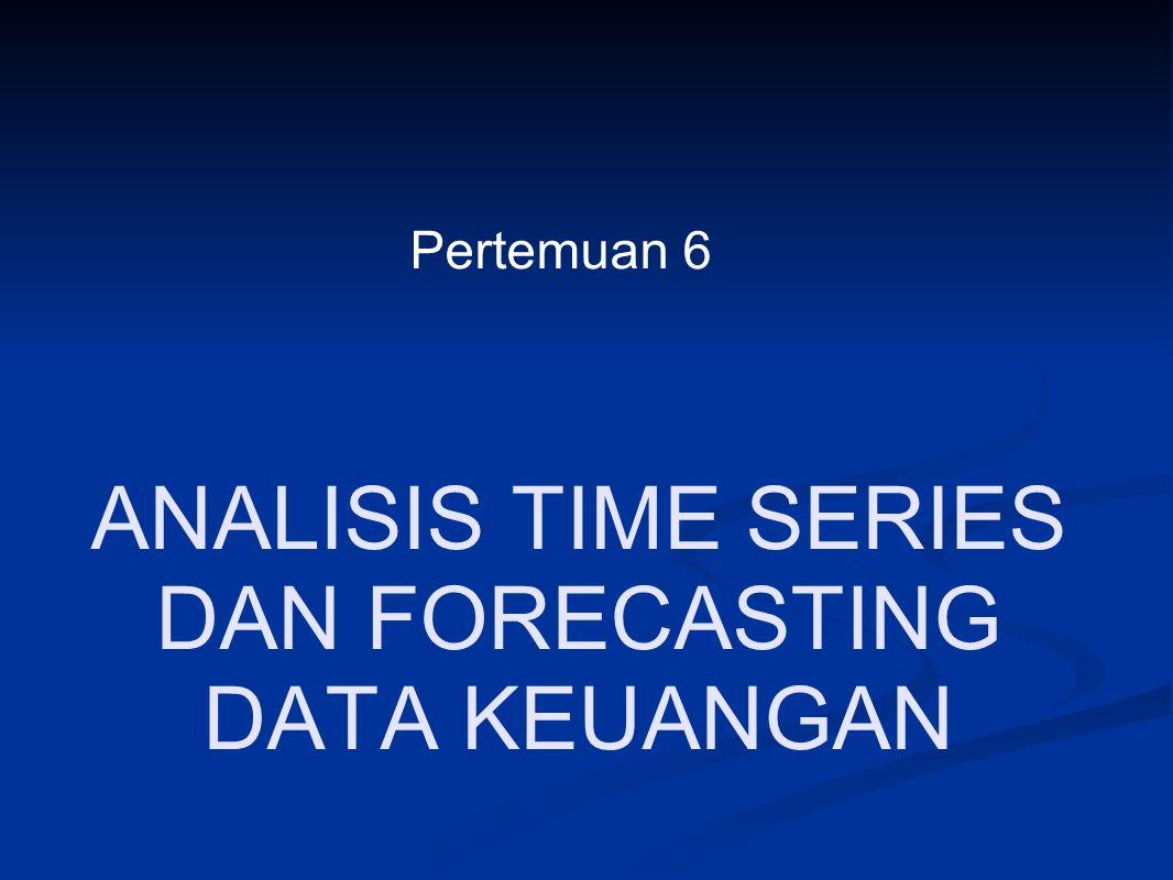 ANALISIS TIME SERIES DAN FORECASTING DATA KEUANGAN Pertemuan 6