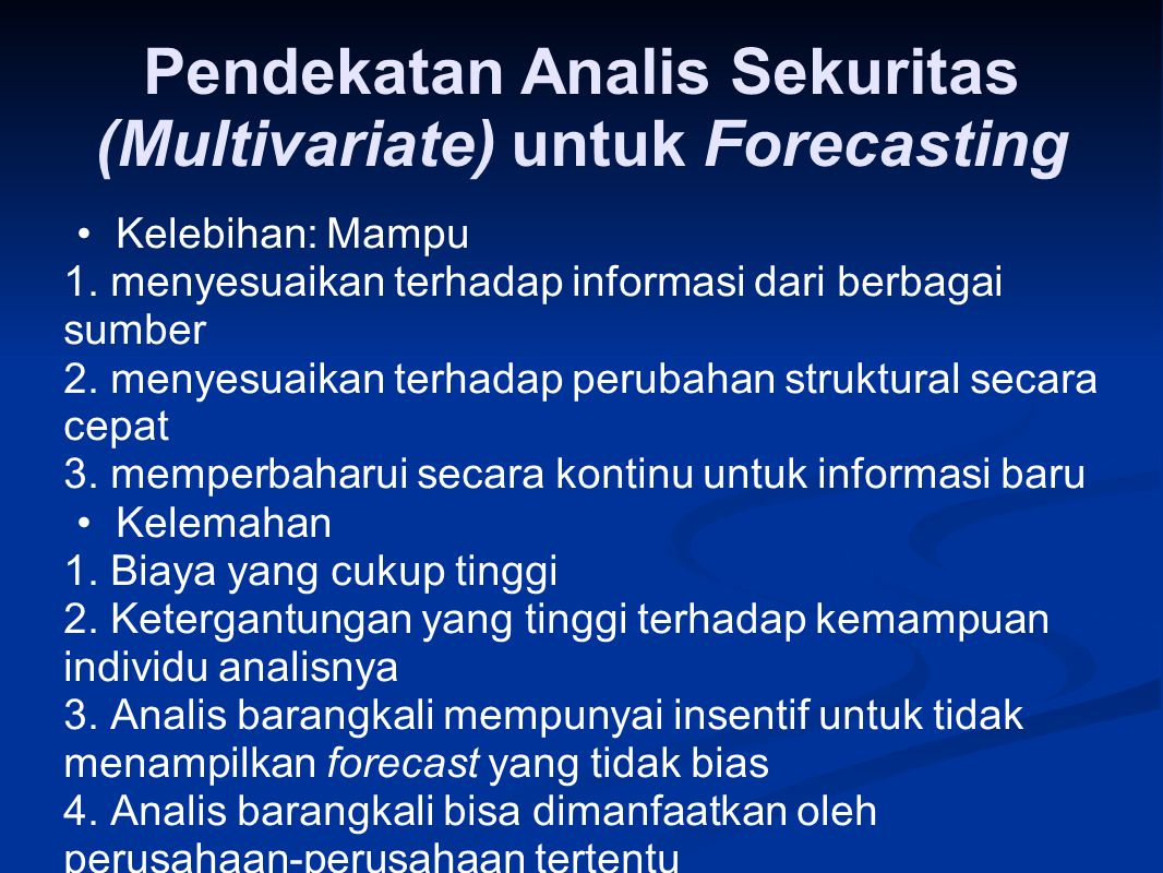 Pendekatan Analis Sekuritas (Multivariate) untuk Forecasting Kelebihan: Mampu 1. menyesuaikan terhadap informasi dari berbagai sumber 2. menyesuaikan
