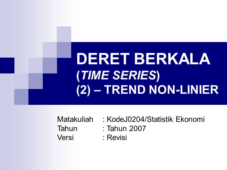 DERET BERKALA (TIME SERIES) (2) – TREND NON-LINIER Matakuliah: KodeJ0204/Statistik Ekonomi Tahun: Tahun 2007 Versi: Revisi