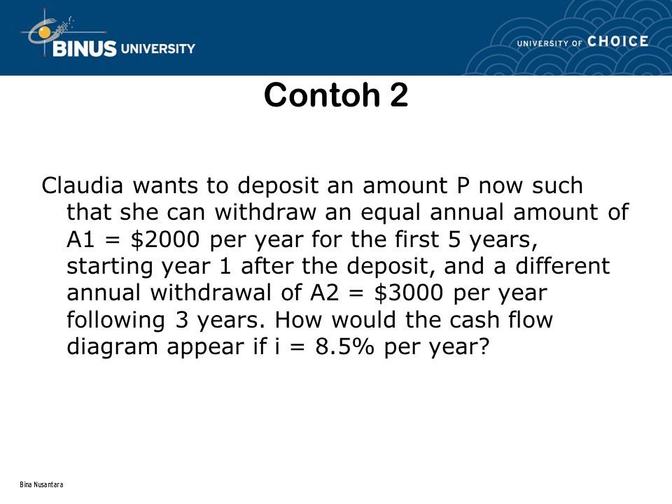 Bina Nusantara Contoh 2 Claudia wants to deposit an amount P now such that she can withdraw an equal annual amount of A1 = $2000 per year for the first 5 years, starting year 1 after the deposit, and a different annual withdrawal of A2 = $3000 per year following 3 years.