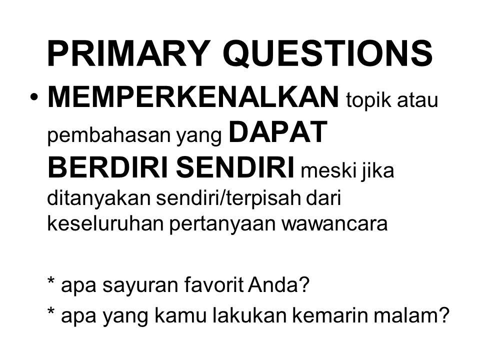 PRIMARY QUESTIONS MEMPERKENALKAN topik atau pembahasan yang DAPAT BERDIRI SENDIRI meski jika ditanyakan sendiri/terpisah dari keseluruhan pertanyaan w