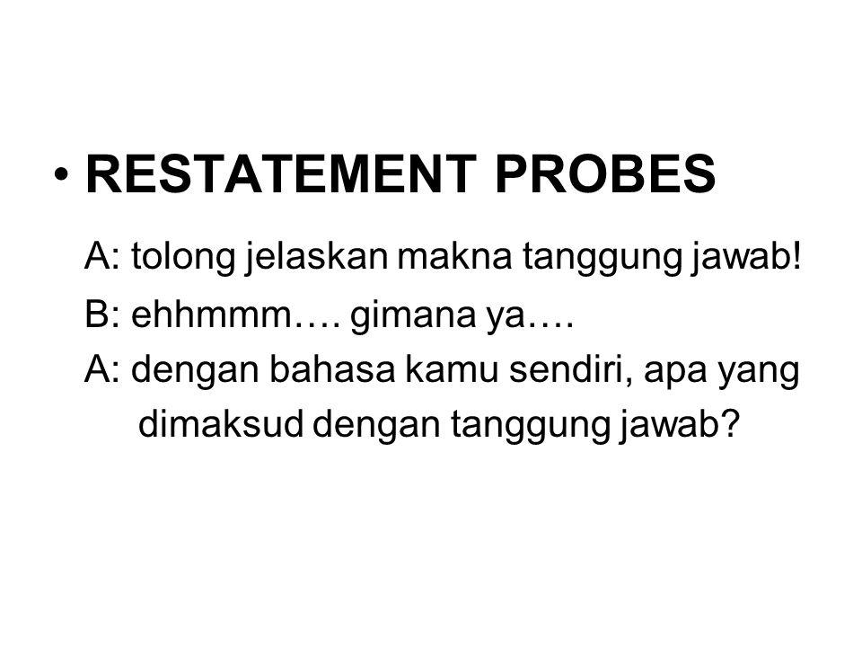 RESTATEMENT PROBES A: tolong jelaskan makna tanggung jawab! B: ehhmmm…. gimana ya…. A: dengan bahasa kamu sendiri, apa yang dimaksud dengan tanggung j