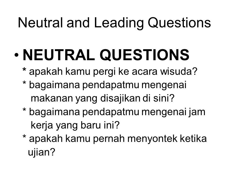 Neutral and Leading Questions NEUTRAL QUESTIONS * apakah kamu pergi ke acara wisuda? * bagaimana pendapatmu mengenai makanan yang disajikan di sini? *