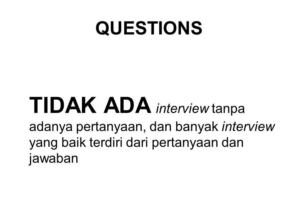 QUESTIONS TIDAK ADA interview tanpa adanya pertanyaan, dan banyak interview yang baik terdiri dari pertanyaan dan jawaban