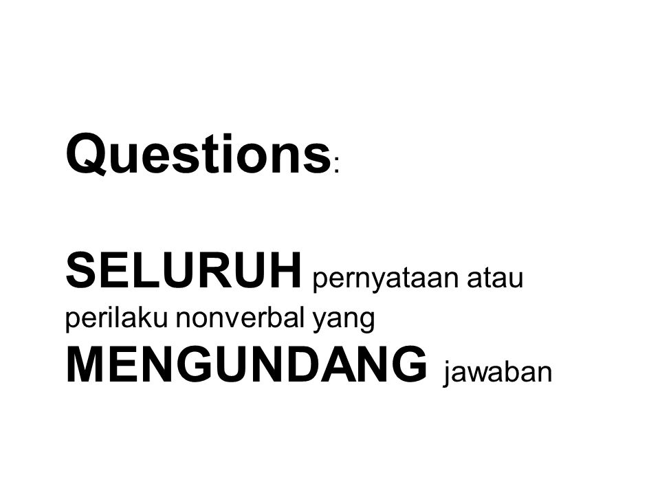 Questions : SELURUH pernyataan atau perilaku nonverbal yang MENGUNDANG jawaban