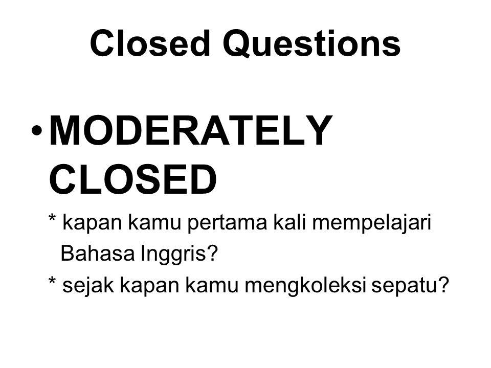 Closed Questions MODERATELY CLOSED * kapan kamu pertama kali mempelajari Bahasa Inggris? * sejak kapan kamu mengkoleksi sepatu?