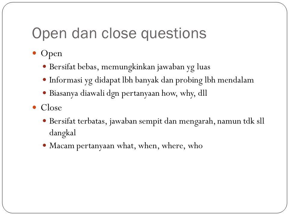 Open dan close questions Open Bersifat bebas, memungkinkan jawaban yg luas Informasi yg didapat lbh banyak dan probing lbh mendalam Biasanya diawali d