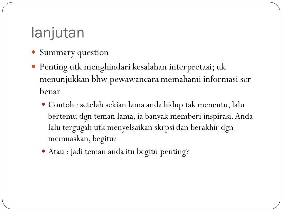 lanjutan Summary question Penting utk menghindari kesalahan interpretasi; uk menunjukkan bhw pewawancara memahami informasi scr benar Contoh : setelah