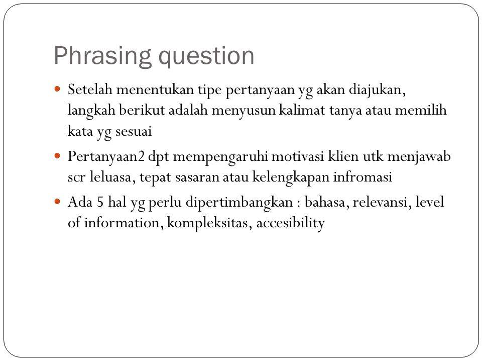 Phrasing question Setelah menentukan tipe pertanyaan yg akan diajukan, langkah berikut adalah menyusun kalimat tanya atau memilih kata yg sesuai Perta