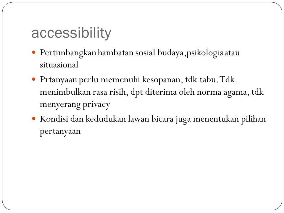 accessibility Pertimbangkan hambatan sosial budaya,psikologis atau situasional Prtanyaan perlu memenuhi kesopanan, tdk tabu. Tdk menimbulkan rasa risi