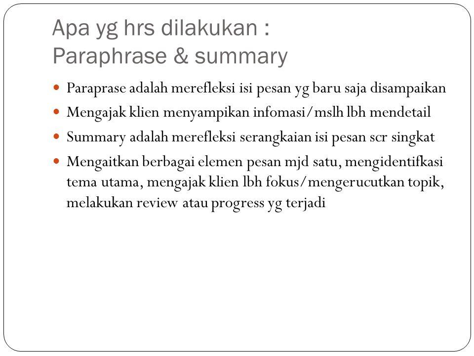 Apa yg hrs dilakukan : Paraphrase & summary Paraprase adalah merefleksi isi pesan yg baru saja disampaikan Mengajak klien menyampikan infomasi/mslh lb