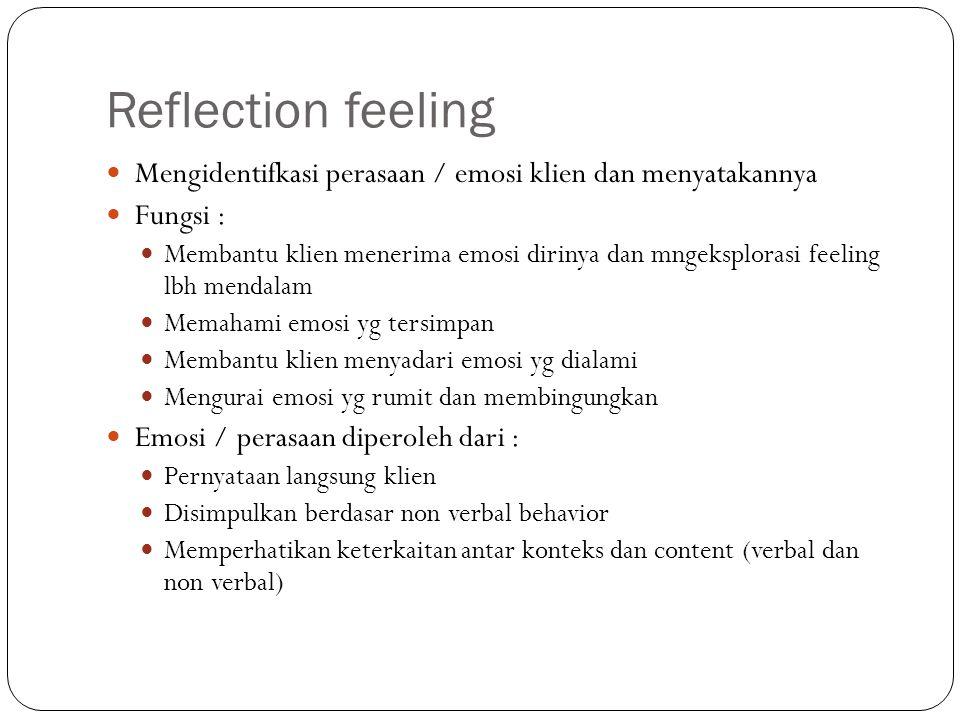 Reflection feeling Mengidentifkasi perasaan / emosi klien dan menyatakannya Fungsi : Membantu klien menerima emosi dirinya dan mngeksplorasi feeling l