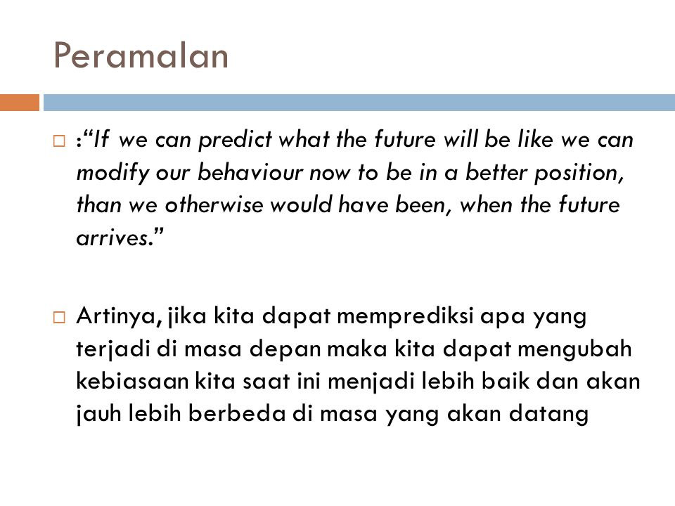 "Peramalan  :""If we can predict what the future will be like we can modify our behaviour now to be in a better position, than we otherwise would have"
