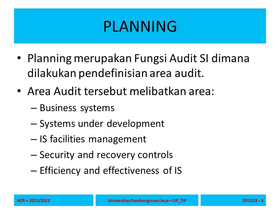 PLANNING (Misi Audit) Misi dari Audit merupakan: Hal yang dilakukan pada area-area audit tersebut adalah Meninjau (review), menilai (appraise), melaporkan (report) terkait: – Tingkat Kesehatan, kecukupan, dan penerapan pengendalian – Kesesuaian terhadap kebijakan yang ditetapkan, rencana, dan prosedur – Akuntansi untuk dan menjaga aset perusahaan – Penerapan tingkat otoritas (kewenangan) yang tepat – Keandalan akuntansi dan data lainnya – Kualitas pelaksanaan tugas yang diberikan – Tingkat upaya yang terkoordinasi antar departemen – Pengamanan kepentingan perusahaan secara umum AER – 2011/2012 Universitas Pembangunan Jaya – SIF_TIF SIF1213 - 6