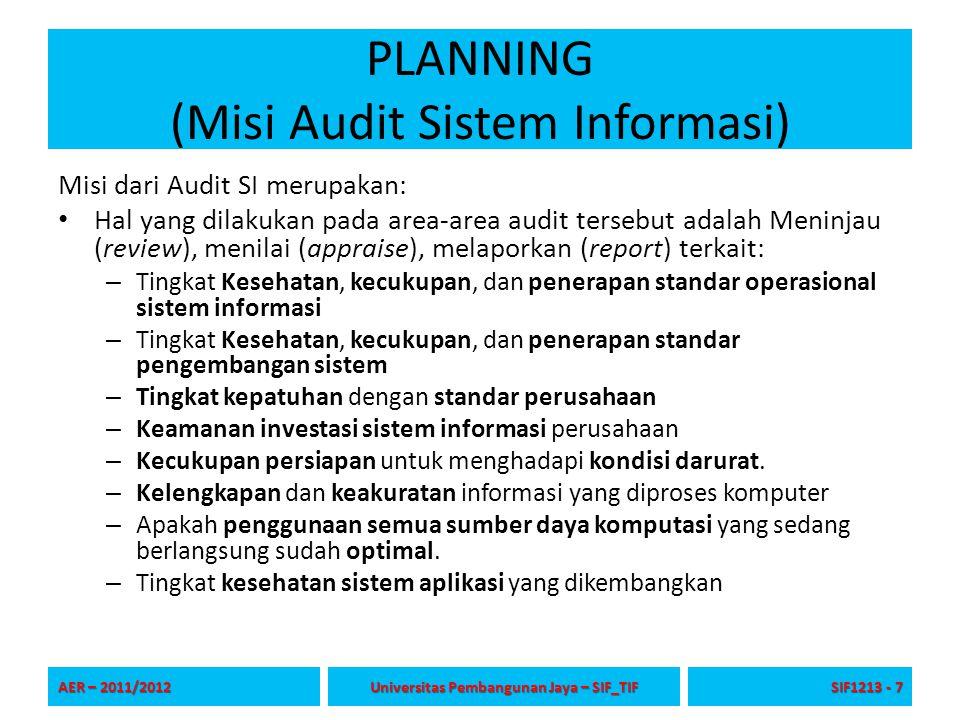 PLANNING (Misi Audit Sistem Informasi) Misi dari Audit SI merupakan: Hal yang dilakukan pada area-area audit tersebut adalah Meninjau (review), menilai (appraise), melaporkan (report) terkait: – Tingkat Kesehatan, kecukupan, dan penerapan standar operasional sistem informasi – Tingkat Kesehatan, kecukupan, dan penerapan standar pengembangan sistem – Tingkat kepatuhan dengan standar perusahaan – Keamanan investasi sistem informasi perusahaan – Kecukupan persiapan untuk menghadapi kondisi darurat.