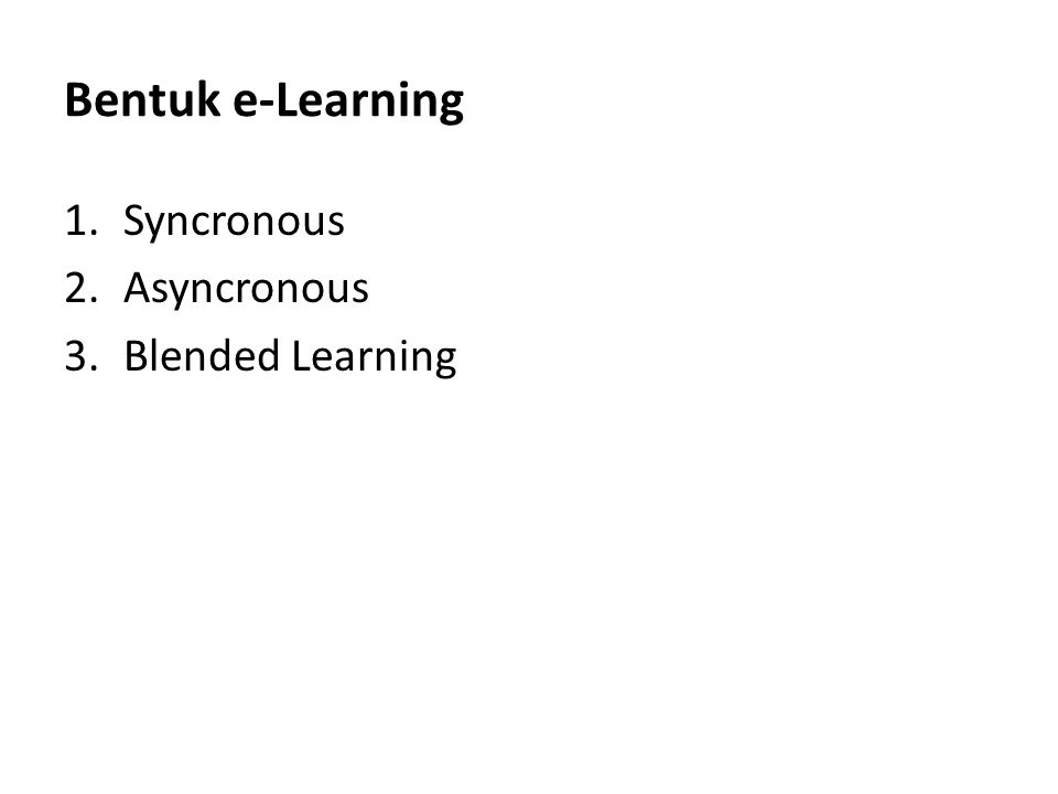 Bentuk e-Learning 1.Syncronous 2.Asyncronous 3.Blended Learning