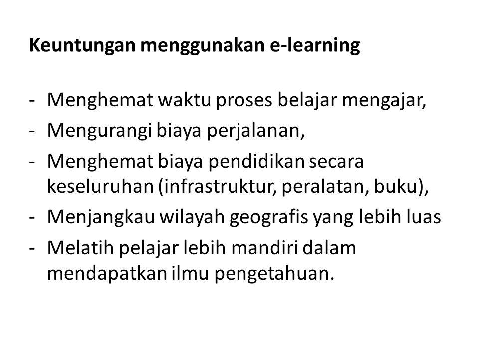 Keuntungan menggunakan e-learning -Menghemat waktu proses belajar mengajar, -Mengurangi biaya perjalanan, -Menghemat biaya pendidikan secara keseluruh