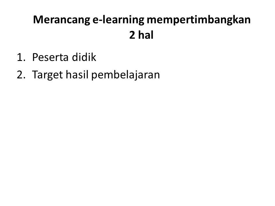Merancang e-learning mempertimbangkan 2 hal 1.Peserta didik 2.Target hasil pembelajaran