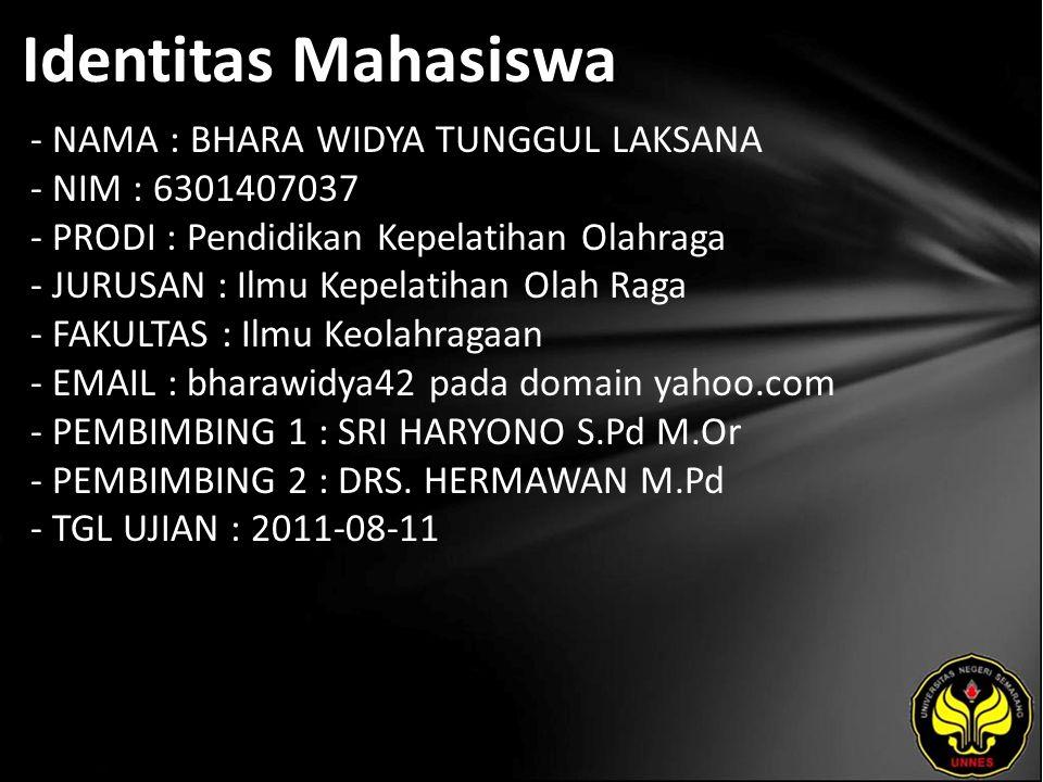 Identitas Mahasiswa - NAMA : BHARA WIDYA TUNGGUL LAKSANA - NIM : 6301407037 - PRODI : Pendidikan Kepelatihan Olahraga - JURUSAN : Ilmu Kepelatihan Olah Raga - FAKULTAS : Ilmu Keolahragaan - EMAIL : bharawidya42 pada domain yahoo.com - PEMBIMBING 1 : SRI HARYONO S.Pd M.Or - PEMBIMBING 2 : DRS.