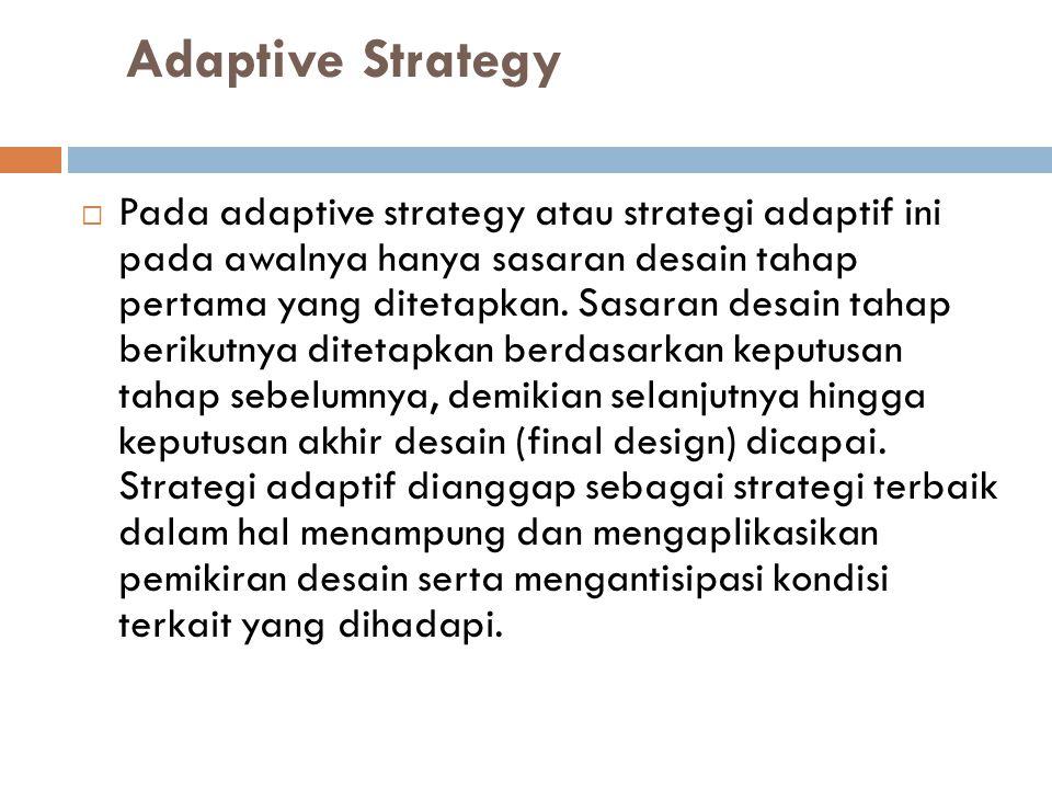 Adaptive Strategy  Pada adaptive strategy atau strategi adaptif ini pada awalnya hanya sasaran desain tahap pertama yang ditetapkan. Sasaran desain t