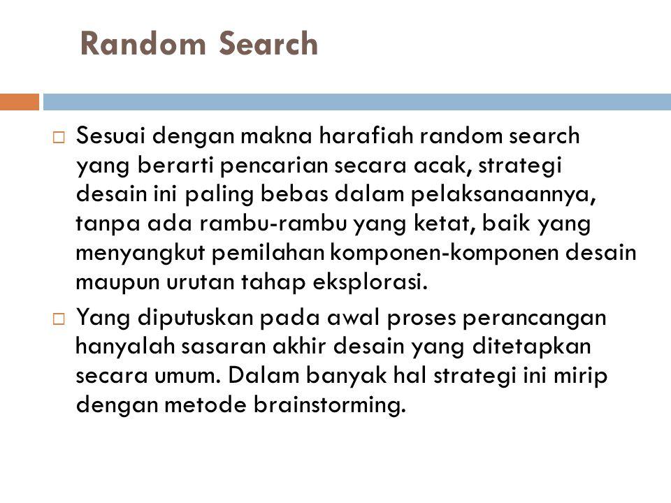 Random Search  Sesuai dengan makna harafiah random search yang berarti pencarian secara acak, strategi desain ini paling bebas dalam pelaksanaannya,