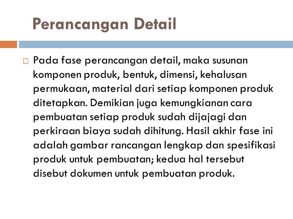 Perancangan Detail  Pada fase perancangan detail, maka susunan komponen produk, bentuk, dimensi, kehalusan permukaan, material dari setiap komponen p