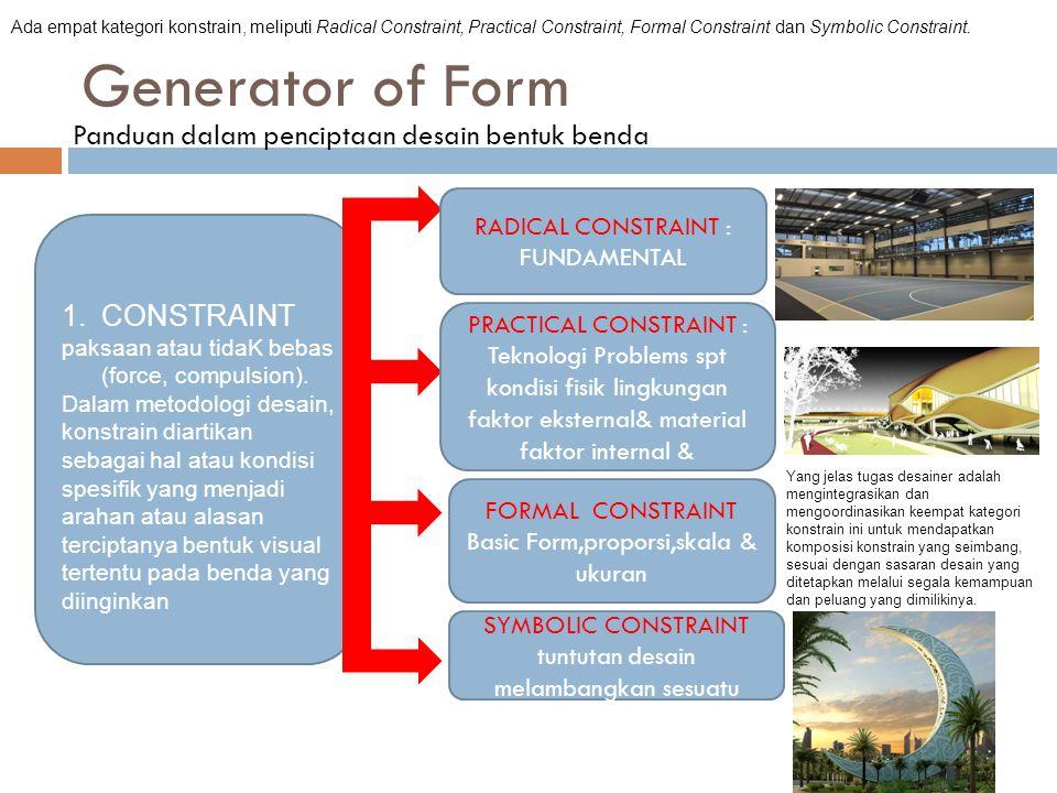 Generator of Form Panduan dalam penciptaan desain bentuk benda Ada empat kategori konstrain, meliputi Radical Constraint, Practical Constraint, Formal