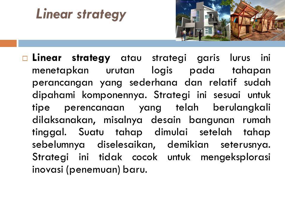 Linear strategy  Linear strategy atau strategi garis lurus ini menetapkan urutan logis pada tahapan perancangan yang sederhana dan relatif sudah dipa
